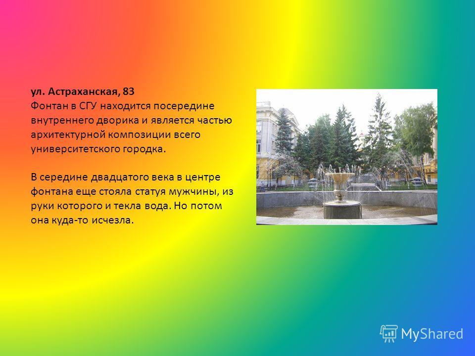 ул. Астраханская, 83 Фонтан в СГУ находится посередине внутреннего дворика и является частью архитектурной композиции всего университетского городка. В середине двадцатого века в центре фонтана еще стояла статуя мужчины, из руки которого и текла вода