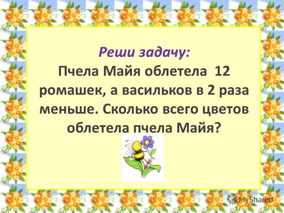 Реши задачу: Пчела Майя облетела 12 ромашек, а васильков в 2 раза меньше. Сколько всего цветов облетела пчела Майя?