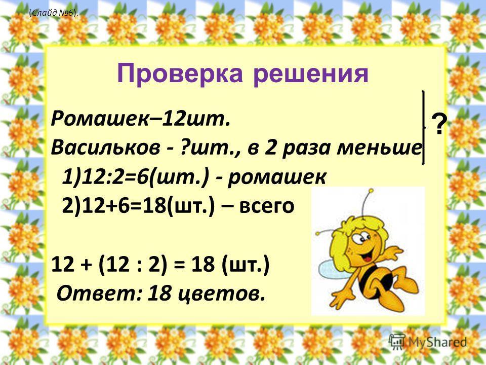 Ромашек–12шт. Васильков - ?шт., в 2 раза меньше 1)12:2=6(шт.) - ромашек 2)12+6=18(шт.) – всего 12 + (12 : 2) = 18 (шт.) Ответ: 18 цветов. (Слайд 6). ? Проверка решения