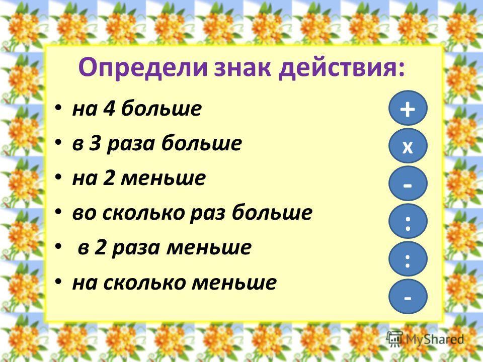 Определи знак действия: на 4 больше в 3 раза больше на 2 меньше во сколько раз больше в 2 раза меньше на сколько меньше + х - : : -
