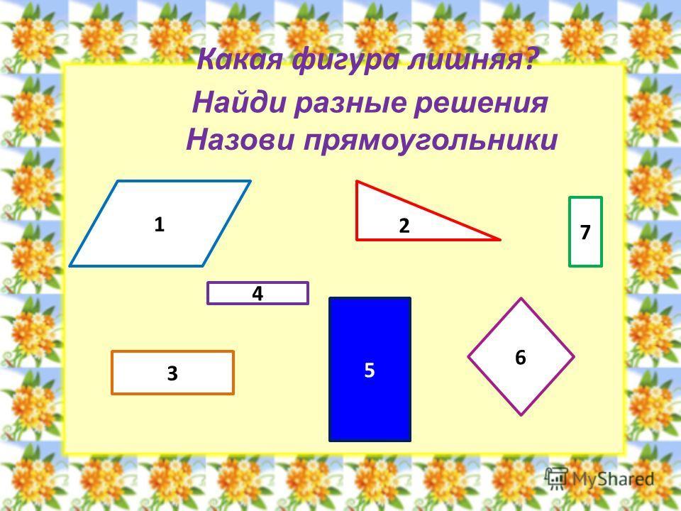 Какая фигура лишняя? 1 2 4 3 5 6 7 Найди разные решения Назови прямоугольники