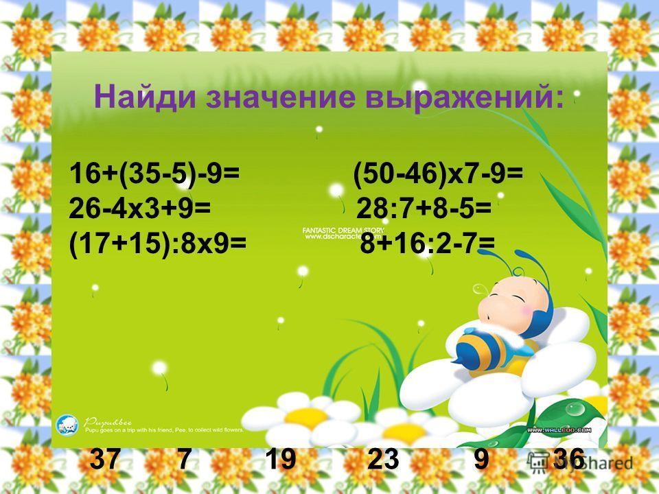 Найди значение выражений: 16+(35-5)-9= (50-46)х7-9= 26-4х3+9= 28:7+8-5= (17+15):8х9= 8+16:2-7= 3772319 936