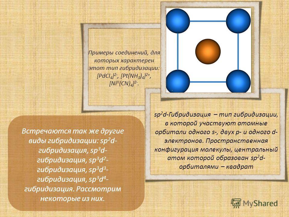 Встречаются так же другие виды гибридизации: sp 2 d- гибридизация, sp 3 d- гибридизация, sp 3 d 2 - гибридизация, sp 3 d 3 - гибридизация, sp 3 d 4 - гибридизация. Рассмотрим некоторые из них. sp 2 d-Гибридизация – тип гибридизации, в которой участву