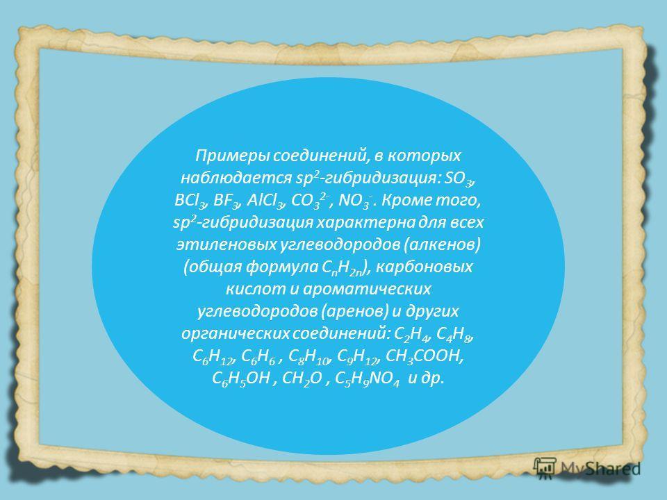 Примеры соединений, в которых наблюдается sp 2 -гибридизация: SO 3, BCl 3, BF 3, AlCl 3, CO 3 2-, NO 3 -. Кроме того, sp 2 -гибридизация характерна для всех этиленовых углеводородов (алкенов) (общая формула C n H 2n ), карбоновых кислот и ароматическ
