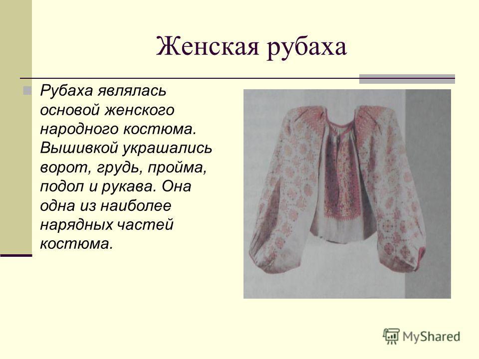 Женская рубаха Рубаха являлась основой женского народного костюма. Вышивкой украшались ворот, грудь, пройма, подол и рукава. Она одна из наиболее нарядных частей костюма.