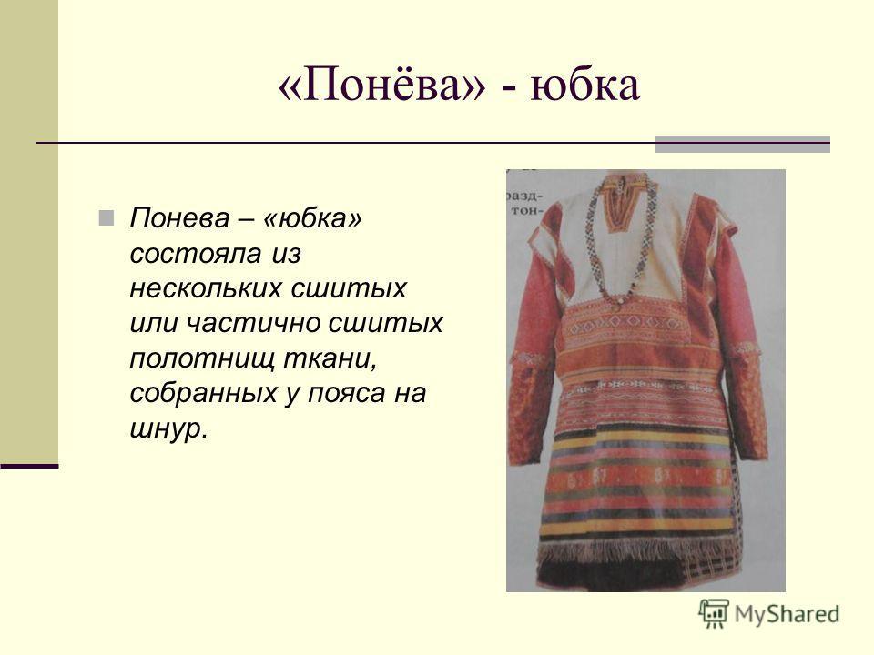 «Понёва» - юбка Понева – «юбка» состояла из нескольких сшитых или частично сшитых полотнищ ткани, собранных у пояса на шнур.