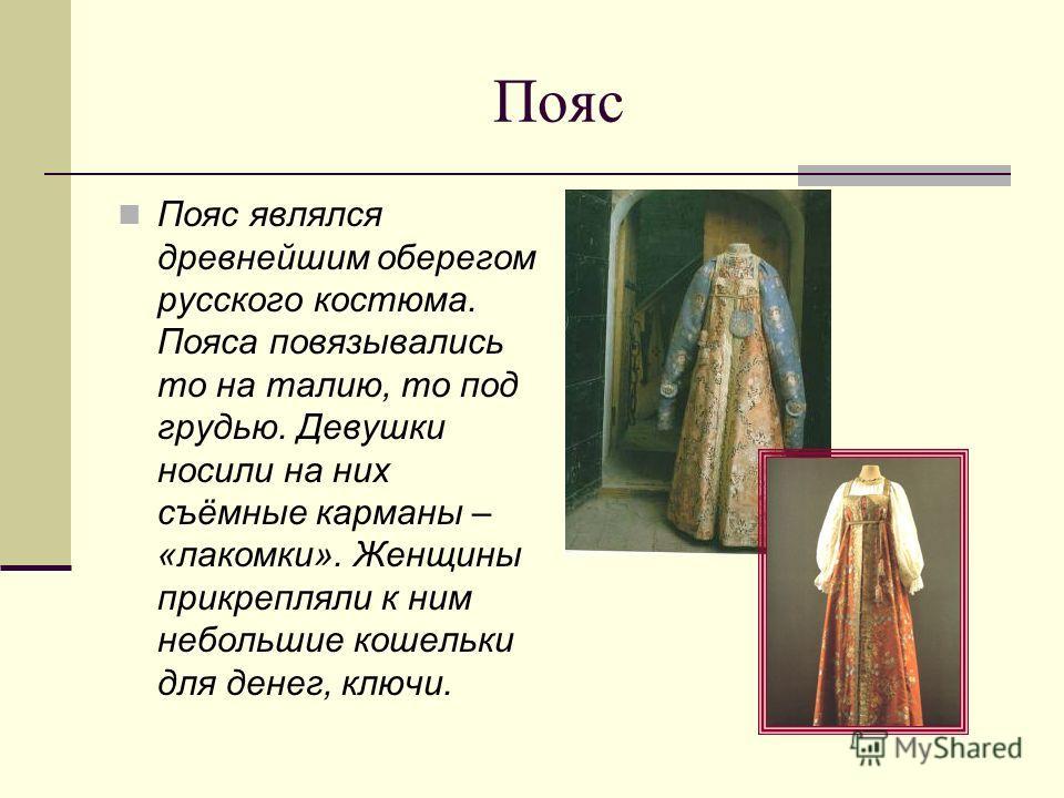Пояс Пояс являлся древнейшим оберегом русского костюма. Пояса повязывались то на талию, то под грудью. Девушки носили на них съёмные карманы – «лакомки». Женщины прикрепляли к ним небольшие кошельки для денег, ключи.