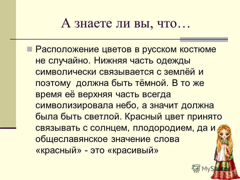 А знаете ли вы, что… Расположение цветов в русском костюме не случайно. Нижняя часть одежды символически связывается с землёй и поэтому должна быть тёмной. В то же время её верхняя часть всегда символизировала небо, а значит должна была быть светлой.