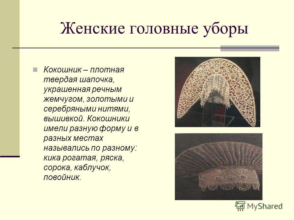 Женские головные уборы Кокошник – плотная твердая шапочка, украшенная речным жемчугом, золотыми и серебряными нитями, вышивкой. Кокошники имели разную форму и в разных местах назывались по разному: кика рогатая, ряска, сорока, каблучок, повойник.