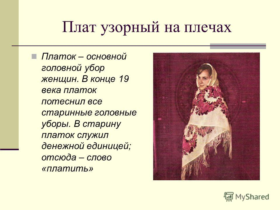 Плат узорный на плечах Платок – основной головной убор женщин. В конце 19 века платок потеснил все старинные головные уборы. В старину платок служил денежной единицей; отсюда – слово «платить»