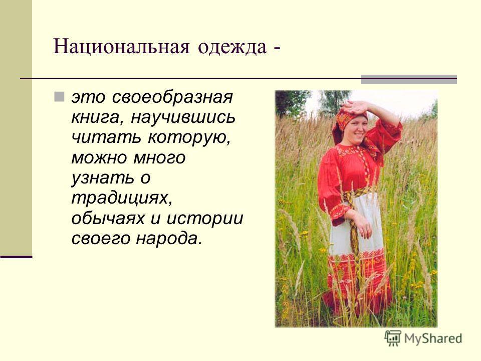 Национальная одежда - это своеобразная книга, научившись читать которую, можно много узнать о традициях, обычаях и истории своего народа.