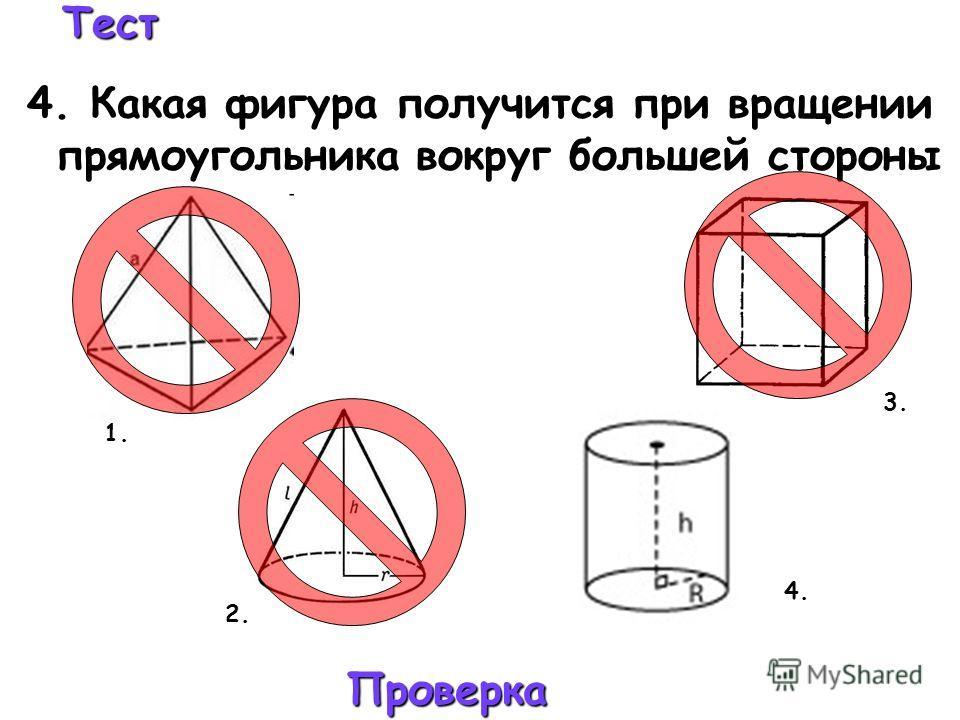 Тест 4. Какая фигура получится при вращении прямоугольника вокруг большей стороны Проверка 4. 3. 2. 1.