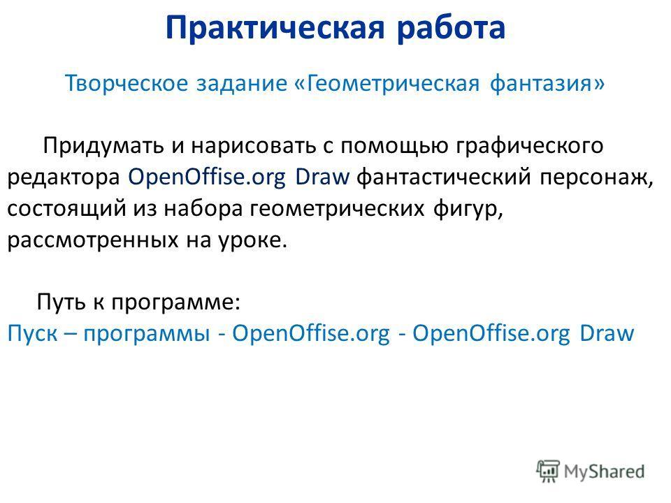 Практическая работа Творческое задание «Геометрическая фантазия» Придумать и нарисовать с помощью графического редактора OpenOffise.org Draw фантастический персонаж, состоящий из набора геометрических фигур, рассмотренных на уроке. Путь к программе:
