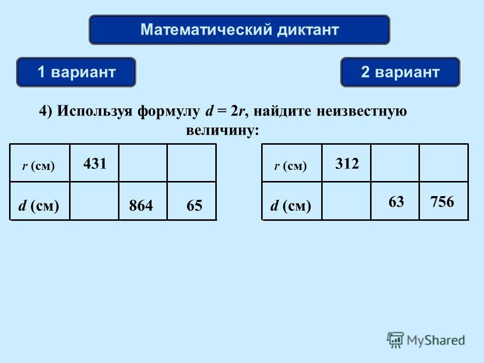 Математический диктант 1 вариант2 вариант 4) Используя формулу d = 2r, найдите неизвестную величину: r (см) d (см)65 431 864 r (см) d (см) 63 312 756