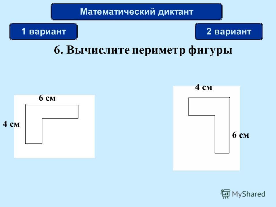6. Вычислите периметр фигуры Математический диктант 1 вариант2 вариант 6 см 4 см 6 см 4 см