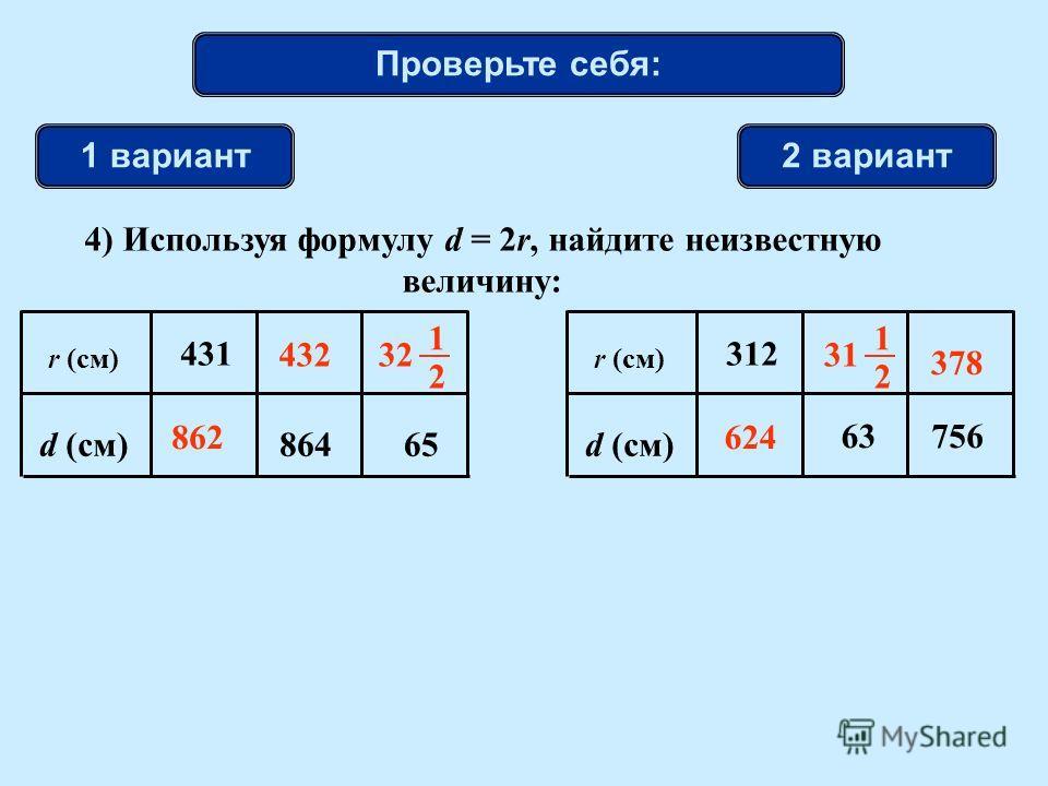 1 вариант2 вариант r (см) d (см)65 431 864 r (см) d (см) 63 312 756 32 1 2 862624 432 378 31 1 2 4) Используя формулу d = 2r, найдите неизвестную величину: