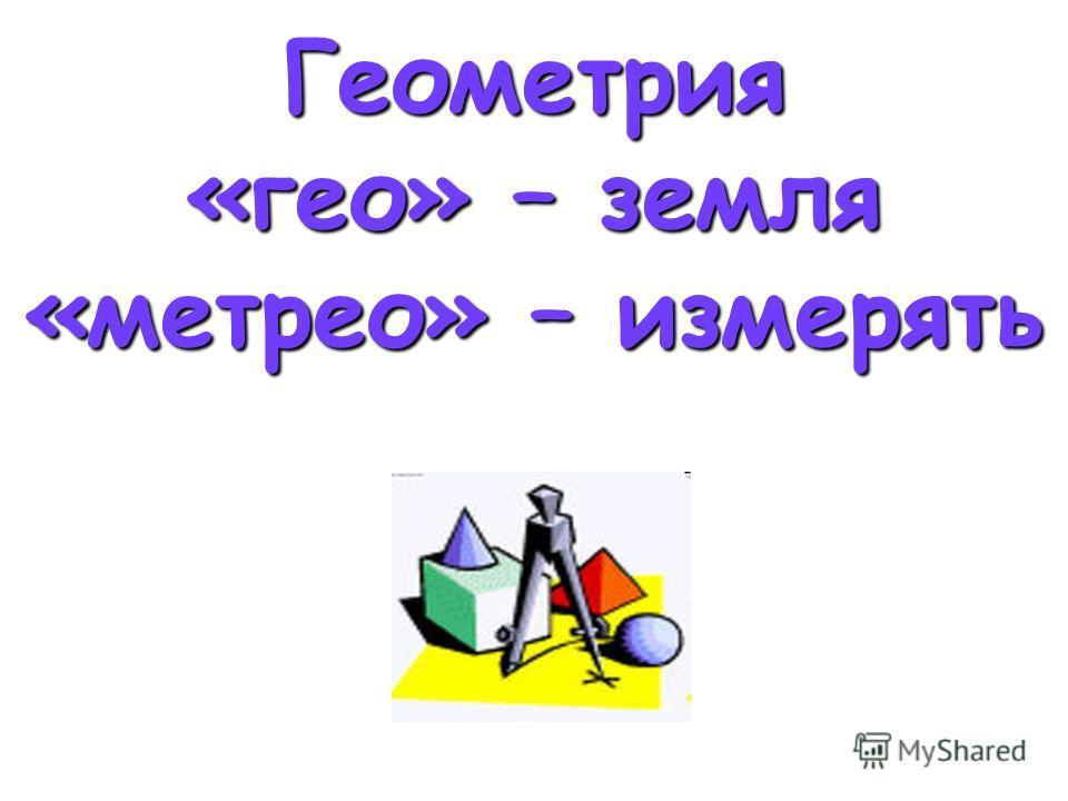 Геометрия «гео» – земля «метрео» – измерять