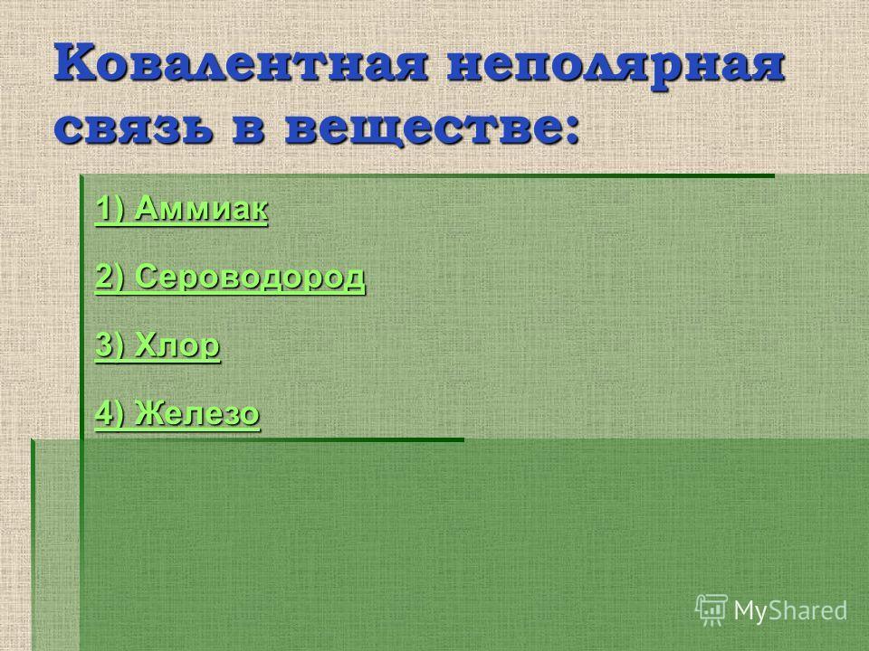 Ковалентная неполярная связь в веществе: 4) Железо 4) Железо 2) Сероводород 2) Сероводород 3) Хлор 3) Хлор 1) Аммиак 1) Аммиак