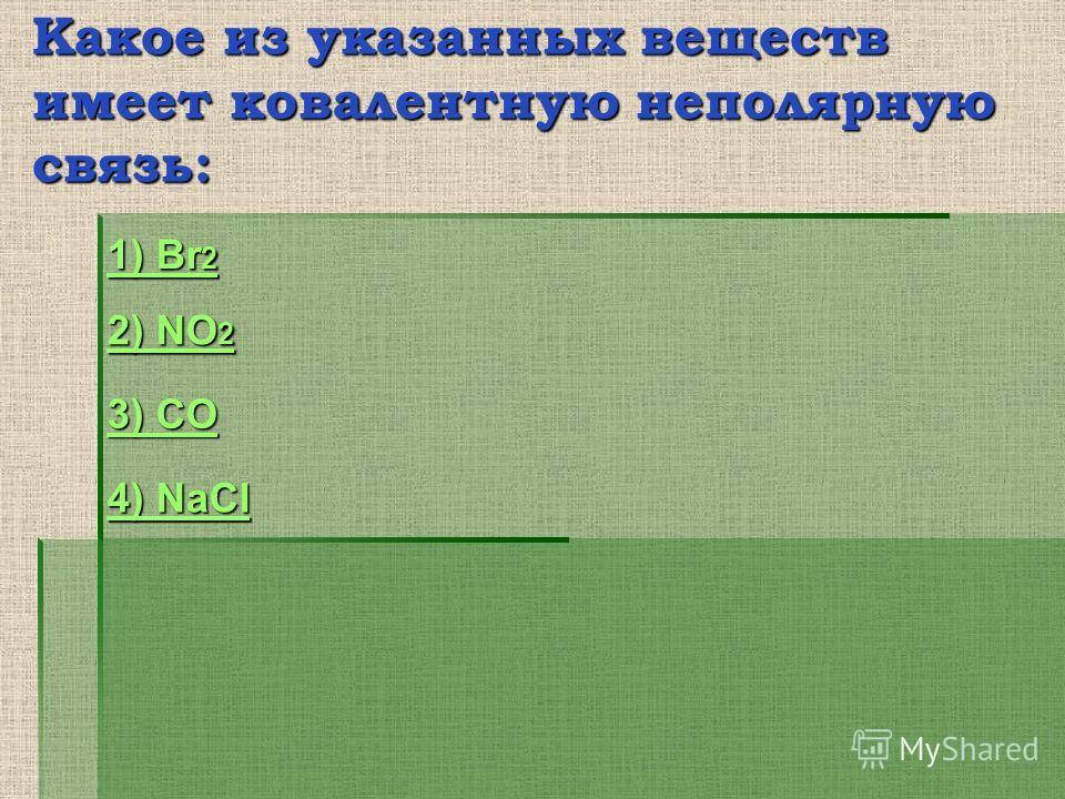 Какое из указанных веществ имеет ковалентную неполярную связь: 2) NO 2 2) NO 2 1) Br 2 1) Br 2 3) CO 3) CO 4) NaCl 4) NaCl