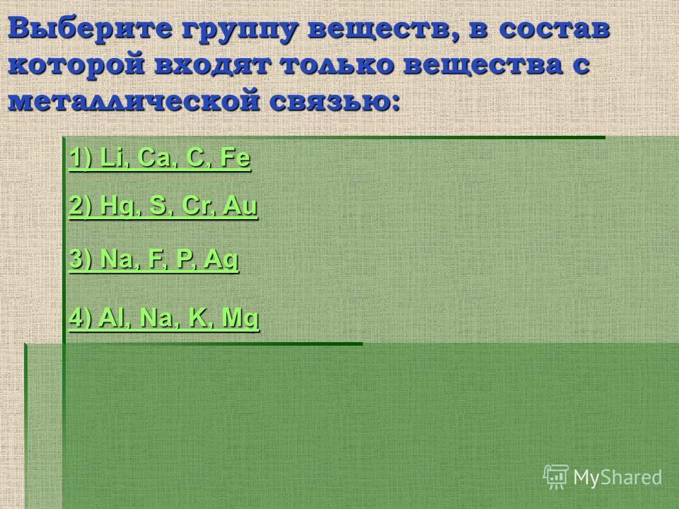 Выберите группу веществ, в состав которой входят только вещества с металлической связью: 1) Li, Ca, C, Fe 1) Li, Ca, C, Fe 2) Hg, S, Cr, Au 2) Hg, S, Cr, Au 3) Na, F, P, Ag 3) Na, F, P, Ag 4) Al, Na, K, Mg 4) Al, Na, K, Mg