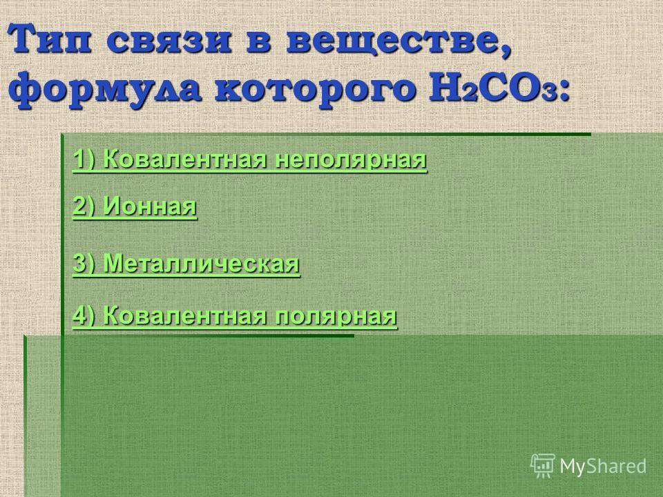 Тип связи в веществе, формула которого H 2 CO 3 : 1) Ковалентная неполярная 1) Ковалентная неполярная 2) Ионная 2) Ионная 3) Металлическая 3) Металлическая 4) Ковалентная полярная 4) Ковалентная полярная