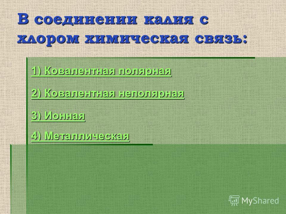 В соединении калия с хлором химическая связь: 1) Ковалентная полярная 1) Ковалентная полярная 2) Ковалентная неполярная 2) Ковалентная неполярная 3) Ионная 3) Ионная 4) Металлическая 4) Металлическая
