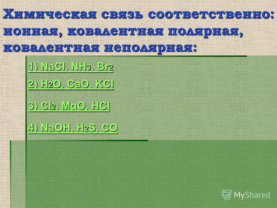 Химическая связь соответственно: ионная, ковалентная полярная, ковалентная неполярная: 2) H 2 O, CaO, KCl 2) H 2 O, CaO, KCl 3) Cl 2, MgO, HCl 3) Cl 2, MgO, HCl 4) NaOH, H 2 S, CO 4) NaOH, H 2 S, CO 1) NaCl, NH 3, Br 2 1) NaCl, NH 3, Br 2