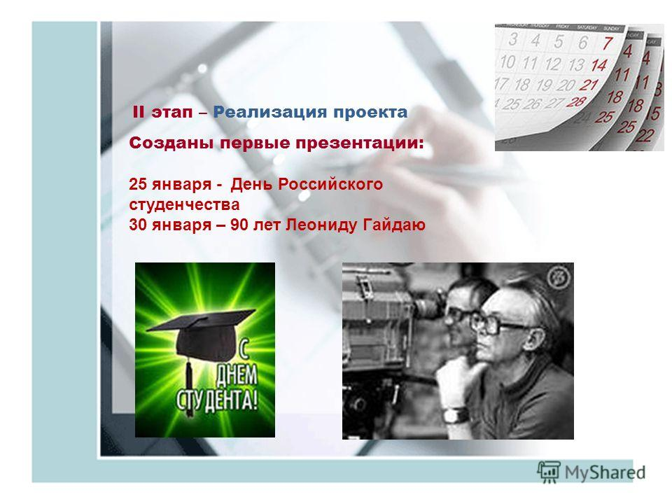 II этап – Реализация проекта Созданы первые презентации: 25 января - День Российского студенчества 30 января – 90 лет Леониду Гайдаю