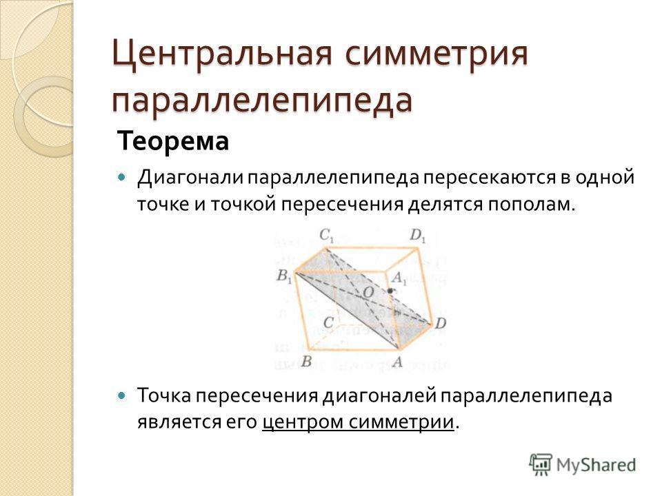 Центральная симметрия параллелепипеда Теорема Диагонали параллелепипеда пересекаются в одной точке и точкой пересечения делятся пополам. Точка пересечения диагоналей параллелепипеда яв  ляется его центром симметрии.