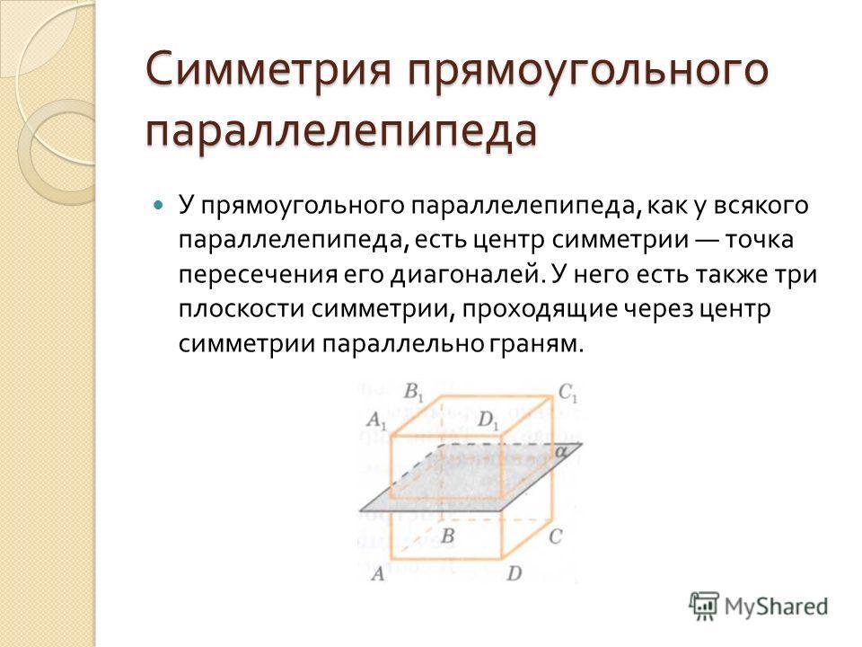 Симметрия прямоугольного параллелепипеда У прямоугольного параллелепипеда, как у всякого параллелепипеда, есть центр симметрии точка пересечения его диагоналей. У него есть также три плоскости симметрии, проходящие через центр симметрии параллельно г
