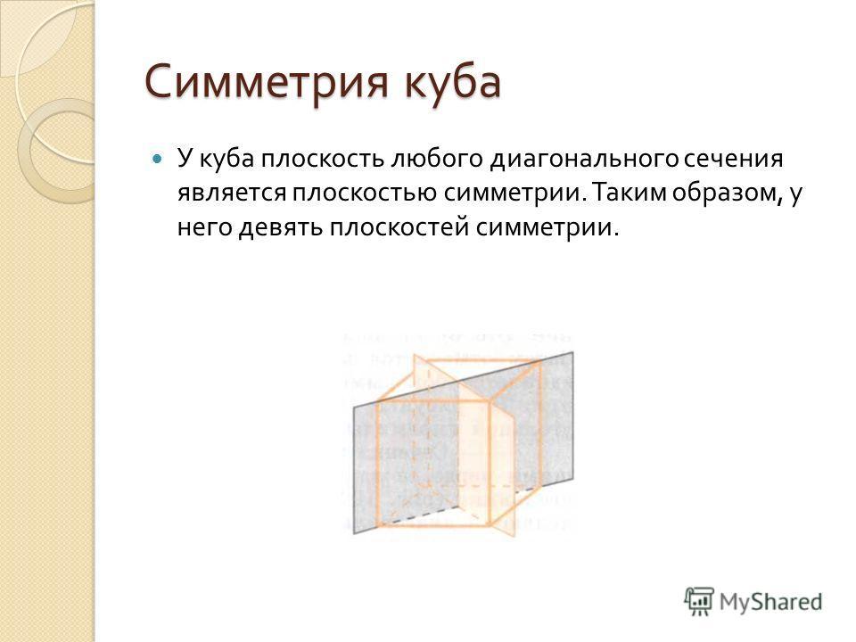 Симметрия куба У куба плоскость любого диагонального сечения является плоскостью симметрии. Таким образом, у него девять плоскостей симметрии.
