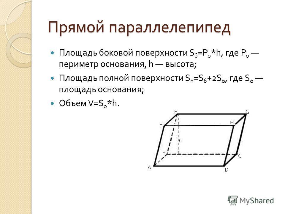 Прямой параллелепипед Площадь боковой поверхности S б = Р о *h, где Р о периметр основания, h высота ; Площадь полной поверхности S п =S б +2S о, где S о площадь основания ; Объем V=S о *h. h A B C D E FG H