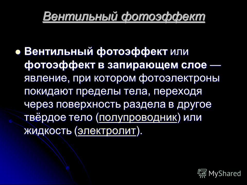 Вентильный фотоэффект Вентильный фотоэффект или фотоэффект в запирающем слое явление, при котором фотоэлектроны покидают пределы тела, переходя через поверхность раздела в другое твёрдое тело (полупроводник) или жидкость (электролит). Вентильный фото