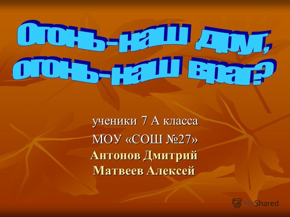 Антонов Дмитрий Матвеев Алексей ученики 7 А класса МОУ «СОШ 27»