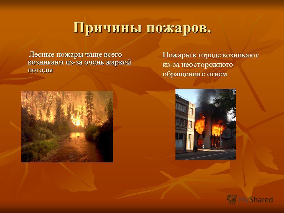 Причины пожаров. Лесные пожары чаще всего возникают из-за очень жаркой погоды Лесные пожары чаще всего возникают из-за очень жаркой погоды Пожары в городе возникают из-за неосторожного обращения с огнем.