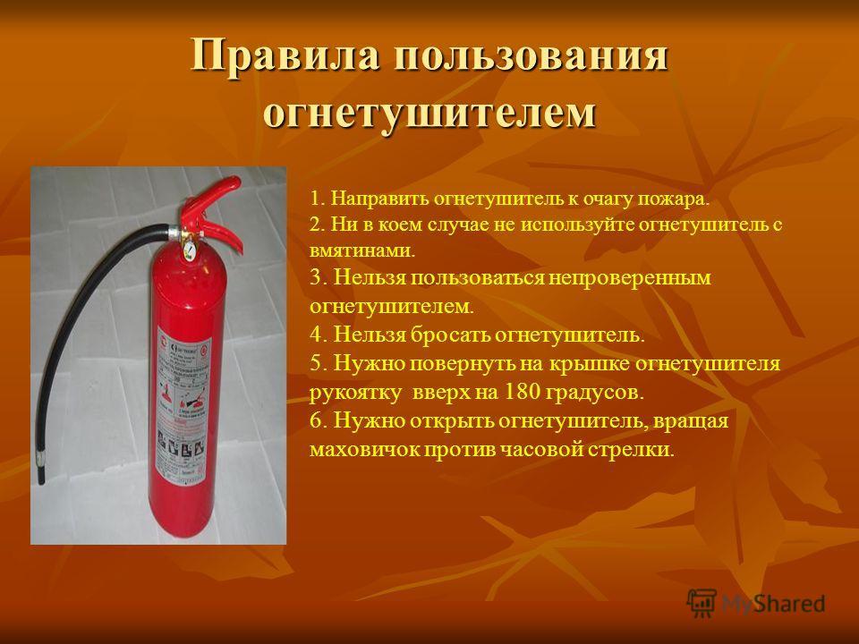 Правила пользования огнетушителем 1. Направить огнетушитель к очагу пожара. 2. Ни в коем случае не используйте огнетушитель с вмятинами. 3. Нельзя пользоваться непроверенным огнетушителем. 4. Нельзя бросать огнетушитель. 5. Нужно повернуть на крышке