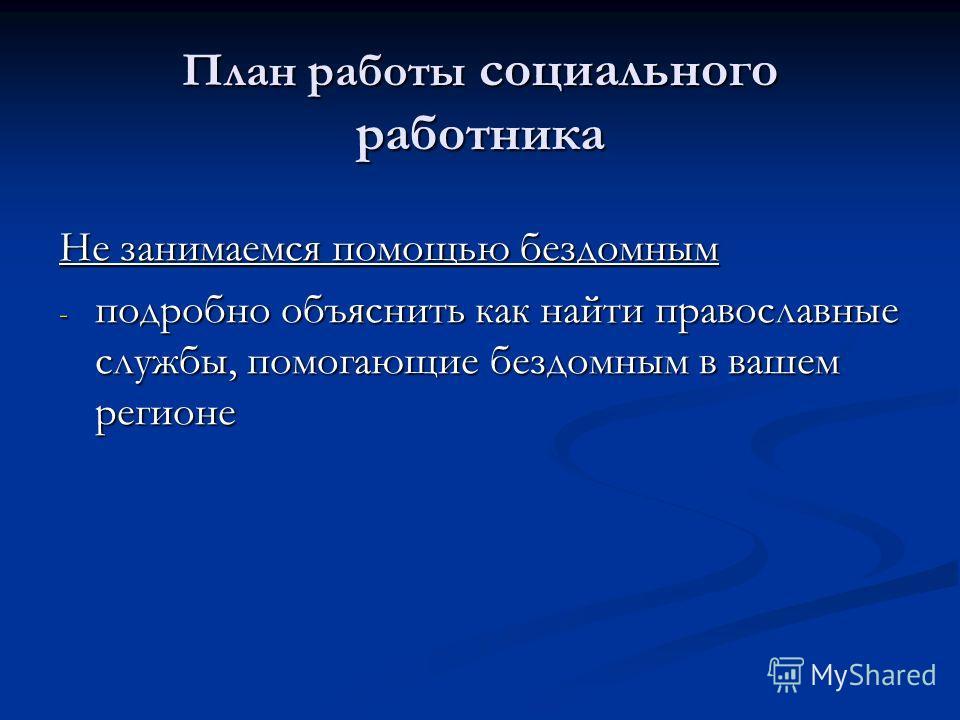 План работы социального работника Не занимаемся помощью бездомным - подробно объяснить как найти православные службы, помогающие бездомным в вашем регионе