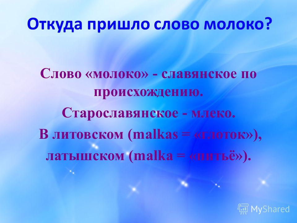 Откуда пришло слово молоко? Слово «молоко» - славянское по происхождению. Старославянское - млеко. В литовском (malkas = «глоток»), латышском (malka = «питьё»).