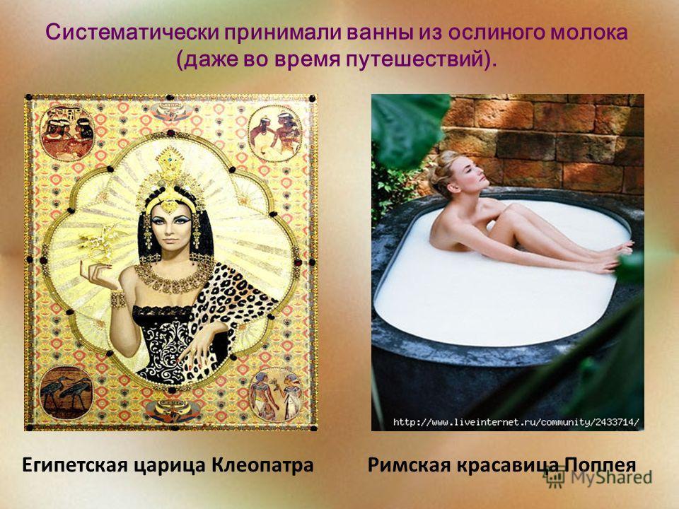 Египетская царица Клеопатра Римская красавица Поппея Систематически принимали ванны из ослиного молока (даже во время путешествий).