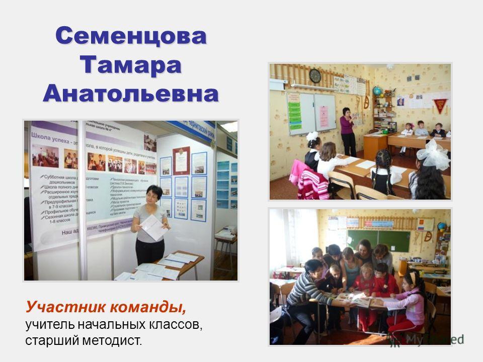 Семенцова Тамара Анатольевна Участник команды, учитель начальных классов, старший методист.