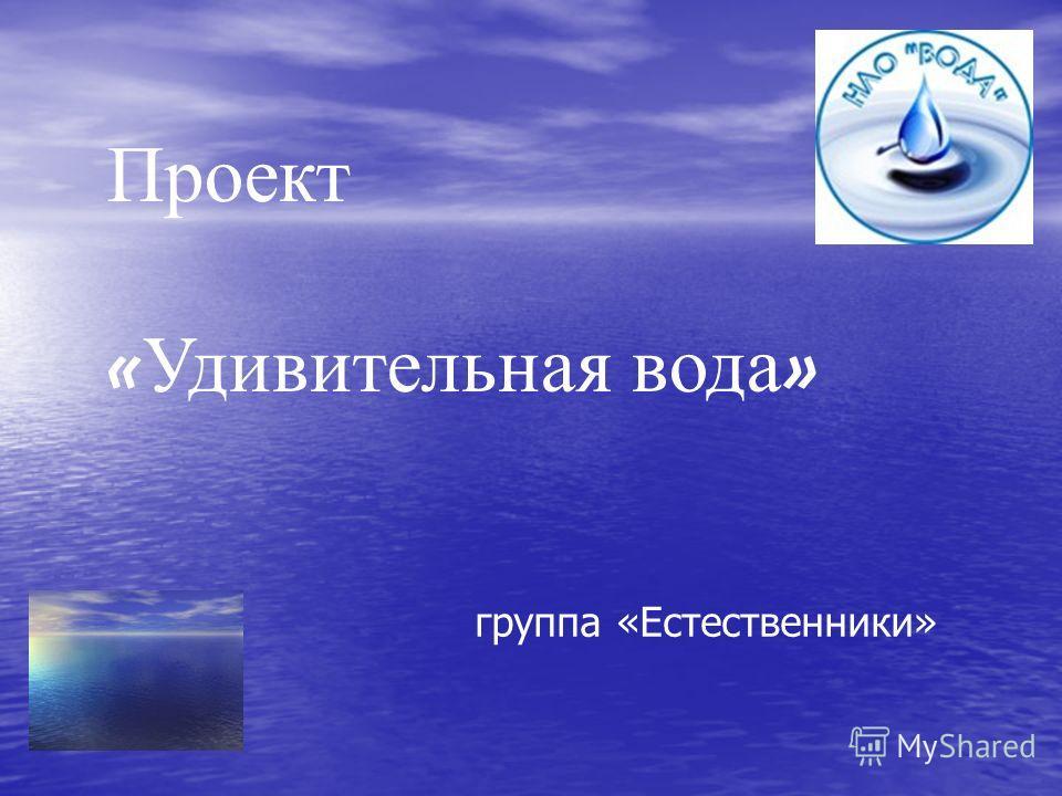 Проект « Удивительная вода » группа «Естественники»