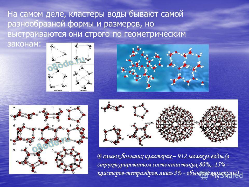 На самом деле, кластеры воды бывают самой разнообразной формы и размеров, но выстраиваются они строго по геометрическим законам: В самых больших кластерах – 912 молекул воды (в структурированном состоянии таких 80%,, 15% - кластеров-тетраэдров, лишь