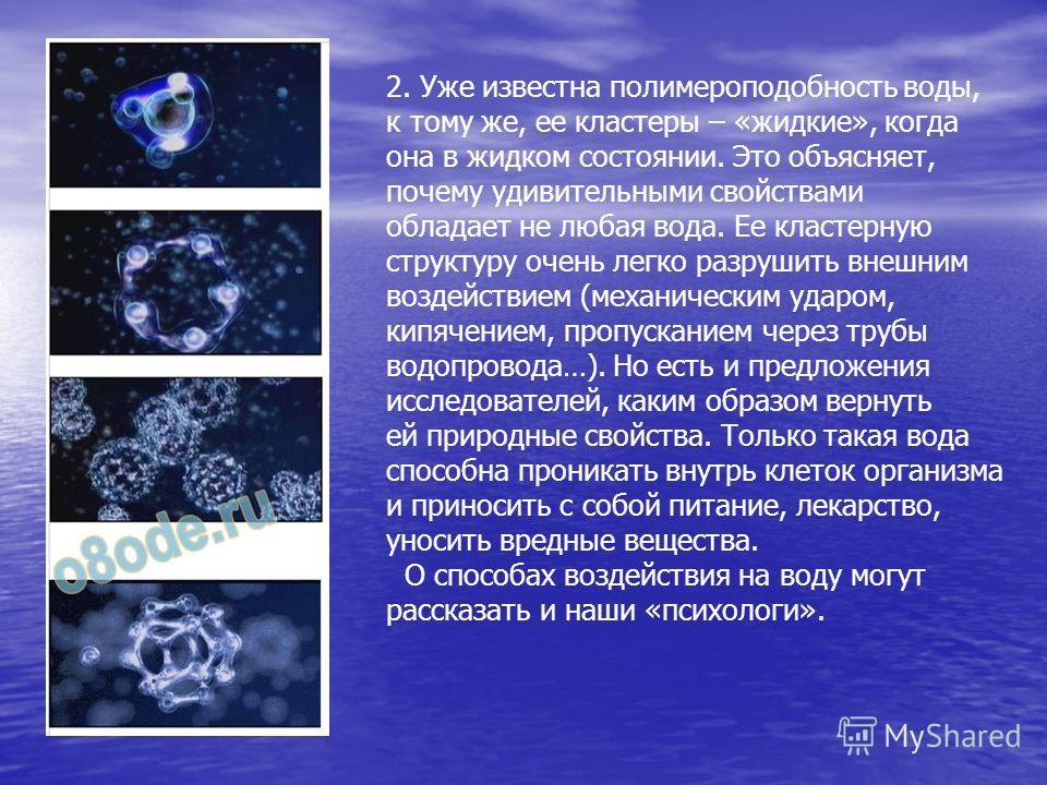 2. Уже известна полимероподобность воды, к тому же, ее кластеры – «жидкие», когда она в жидком состоянии. Это объясняет, почему удивительными свойствами обладает не любая вода. Ее кластерную структуру очень легко разрушить внешним воздействием (механ