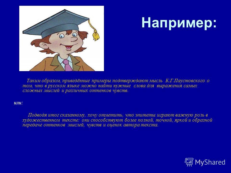 Например: Таким образом, приведённые примеры подтверждают мысль К.Г.Паустовского о том, что в русском языке можно найти нужные слова для выражения самых сложных мыслей и различных оттенков чувств. или: Подводя итог сказанному, хочу отметить, что эпит