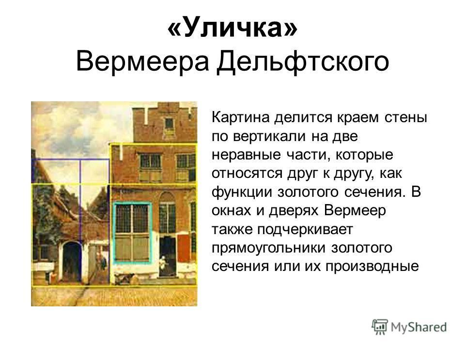 «Уличка» Вермеера Дельфтского Картина делится краем стены по вертикали на две неравные части, которые относятся друг к другу, как функции золотого сечения. В окнах и дверях Вермеер также подчеркивает прямоугольники золотого сечения или их производные
