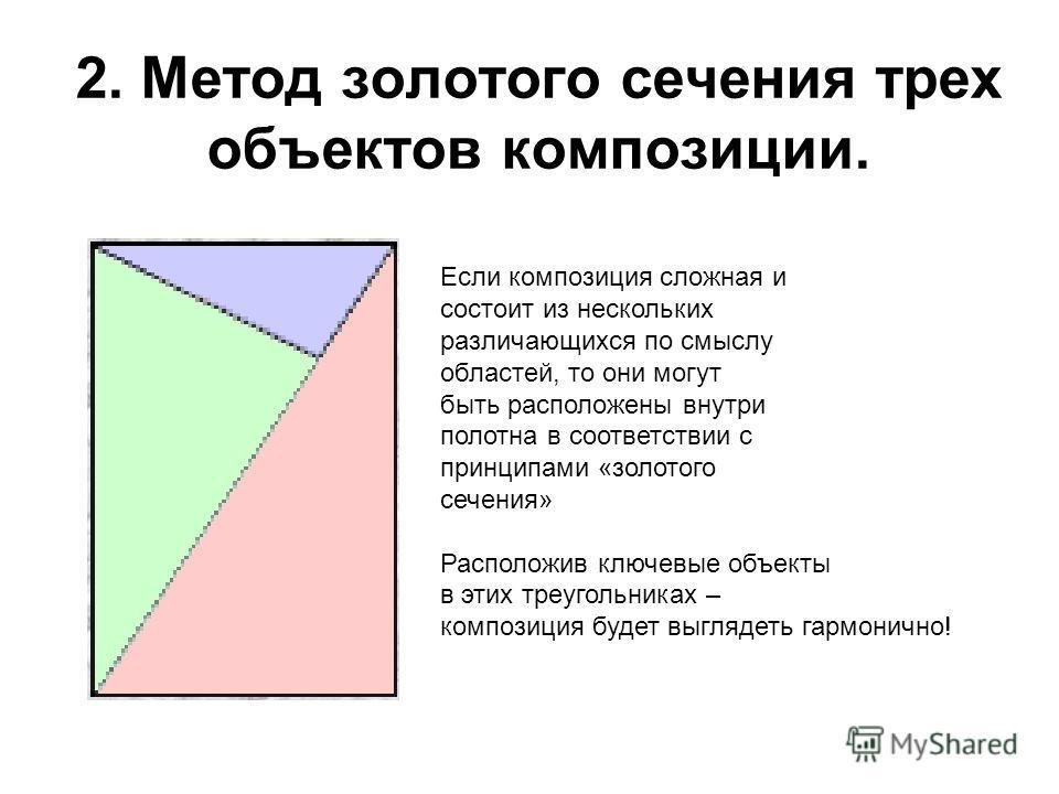 2. Метод золотого сечения трех объектов композиции. Если композиция сложная и состоит из нескольких различающихся по смыслу областей, то они могут быть расположены внутри полотна в соответствии с принципами «золотого сечения» Расположив ключевые объе