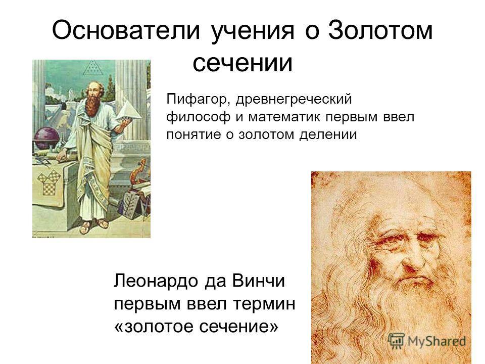 Основатели учения о Золотом сечении Пифагор, древнегреческий философ и математик первым ввел понятие о золотом делении Леонардо да Винчи первым ввел термин «золотое сечение»