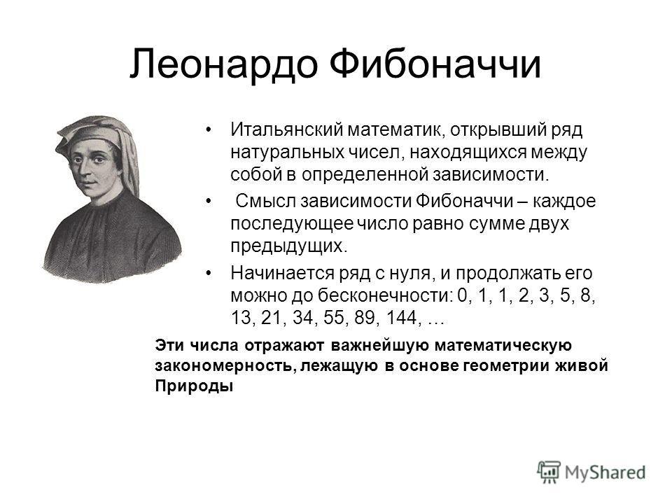 Леонардо Фибоначчи Итальянский математик, открывший ряд натуральных чисел, находящихся между собой в определенной зависимости. Смысл зависимости Фибоначчи – каждое последующее число равно сумме двух предыдущих. Начинается ряд с нуля, и продолжать его