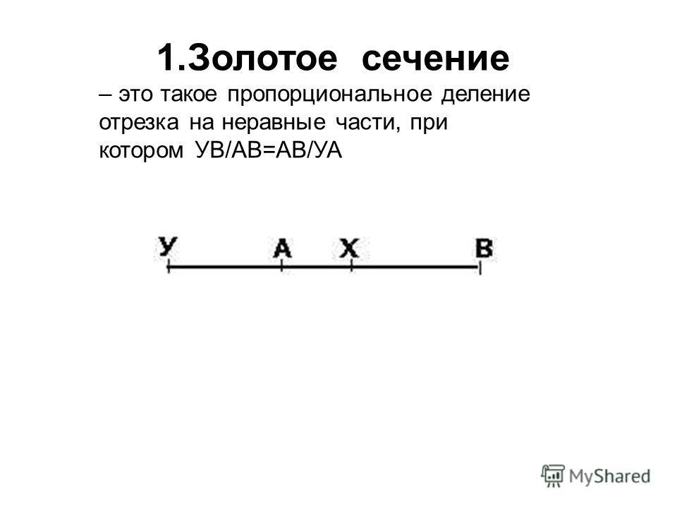 1.Золотое сечение – это такое пропорциональное деление отрезка на неравные части, при котором УВ/АВ=АВ/УА
