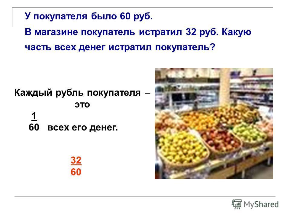 У покупателя было 60 руб. В магазине покупатель истратил 32 руб. Какую часть всех денег истратил покупатель? Каждый рубль покупателя – это 1 60 всех его денег. 32 60